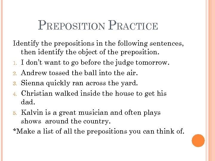 PREPOSITION PRACTICE Identify the prepositions in the following sentences, then identify the object of