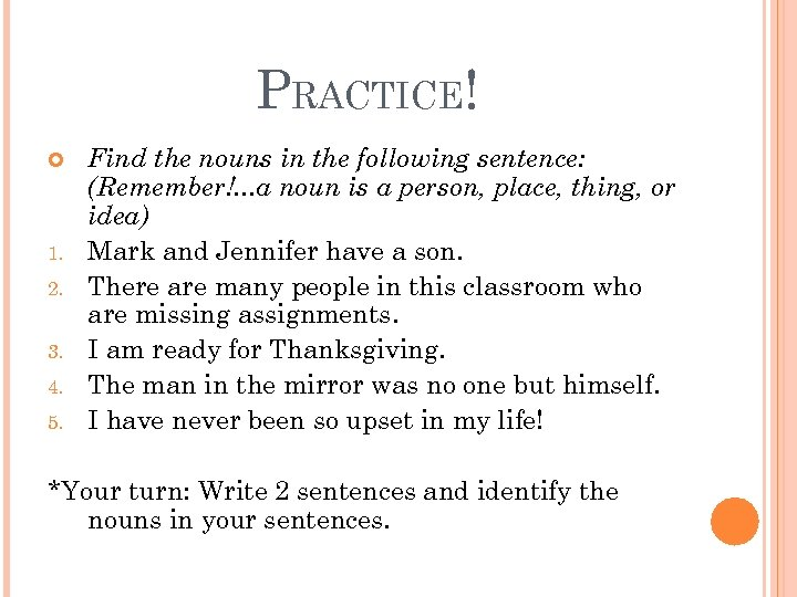 PRACTICE! 1. 2. 3. 4. 5. Find the nouns in the following sentence: (Remember!.