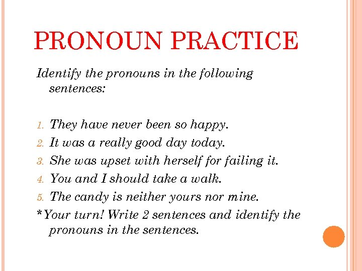 PRONOUN PRACTICE Identify the pronouns in the following sentences: They have never been so