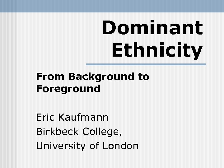 Dominant Ethnicity From Background to Foreground Eric Kaufmann Birkbeck College, University of London