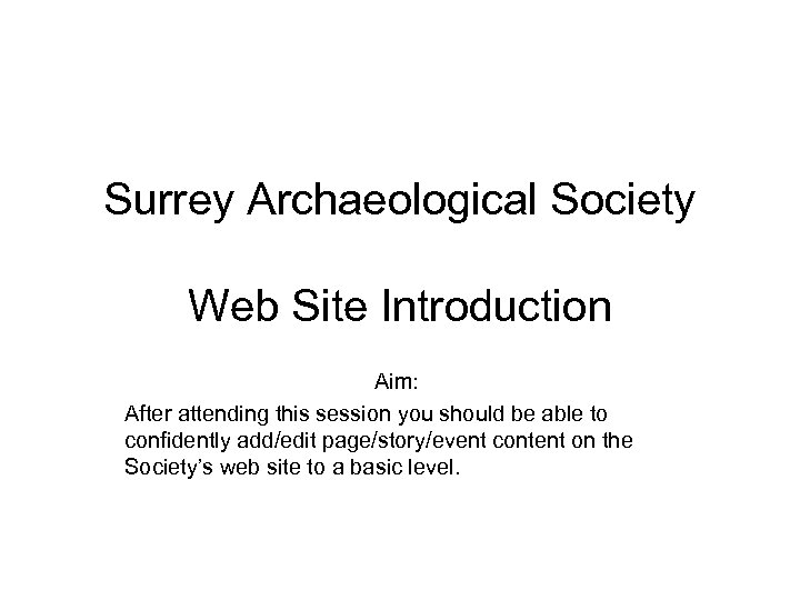 Surrey Archaeological Society Web Site Introduction Aim: After attending this session you should be