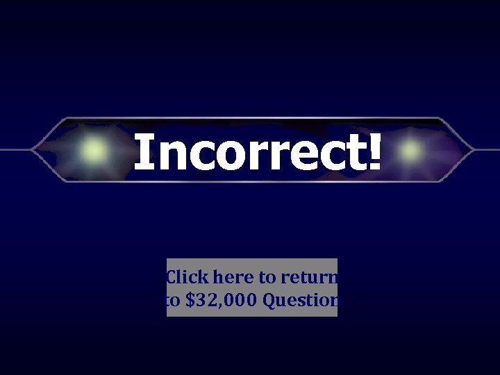 Incorrect! Click here to return to $32, 000 Question