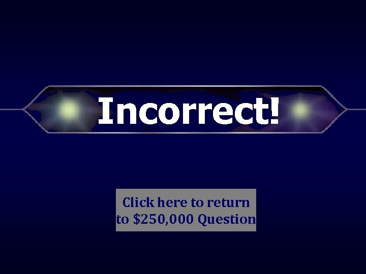 Incorrect! Click here to return to $250, 000 Question