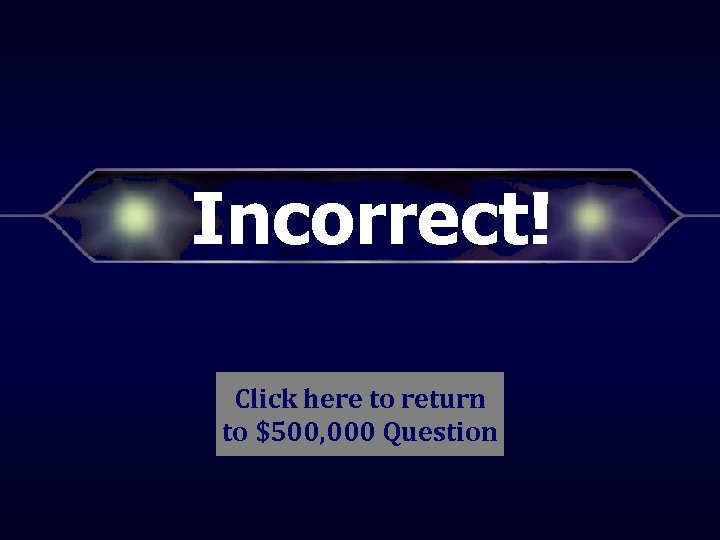 Incorrect! Click here to return to $500, 000 Question