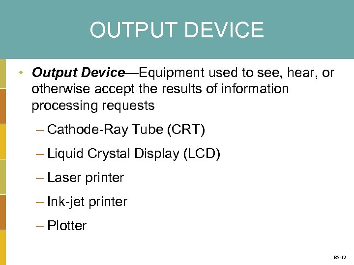 OUTPUT DEVICE • Output Device—Equipment used to see, hear, or otherwise accept the results