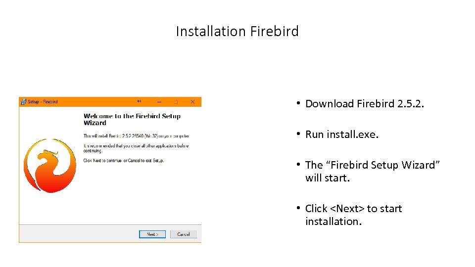 Installation Firebird • Download Firebird 2. 5. 2. • Run install. exe. • The