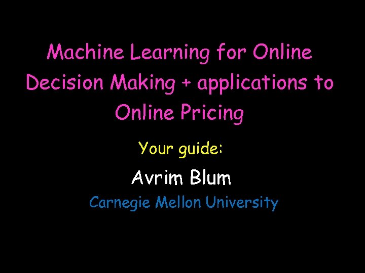 Machine Learning for Online Decision Making + applications to Online Pricing Your guide: Avrim