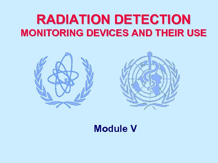 RADIATION DETECTION MONITORING DEVICES AND THEIR USE Module V