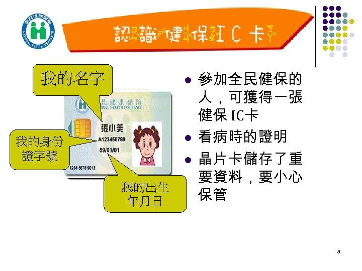 我的名字 l l 我的身份 證字號 l 我的出生 年月日 參加全民健保的 人,可獲得一張 健保 IC卡 看病時的證明 晶片卡儲存了重