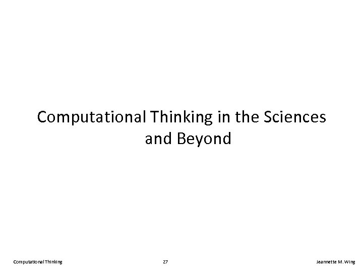 Computational Thinking in the Sciences and Beyond Computational Thinking 27 Jeannette M. Wing