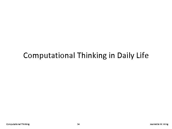 Computational Thinking in Daily Life Computational Thinking 34 Jeannette M. Wing