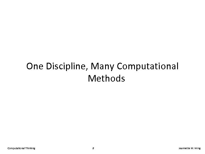 One Discipline, Many Computational Methods Computational Thinking 8 Jeannette M. Wing