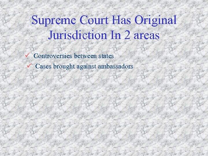 Supreme Court Has Original Jurisdiction In 2 areas ü Controversies between states ü Cases