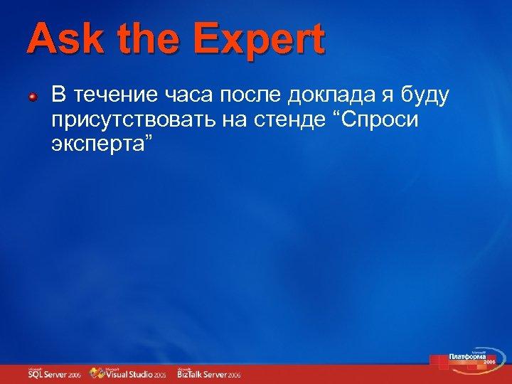 """Ask the Expert В течение часа после доклада я буду присутствовать на стенде """"Спроси"""