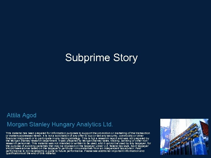 Subprime Story Attila Agod Morgan Stanley Hungary Analytics Ltd. This material has been prepared