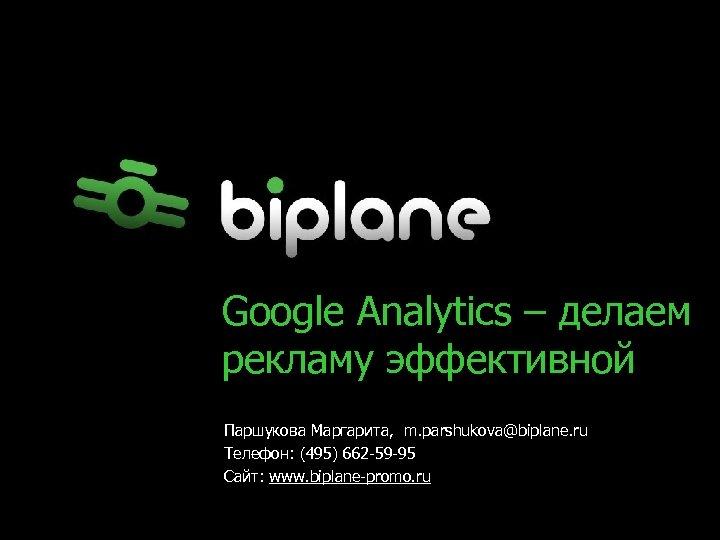 Google Analytics – делаем рекламу эффективной Паршукова Маргарита, m. parshukova@biplane. ru Телефон: (495) 662