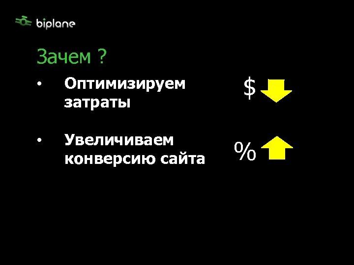 Зачем ? • Оптимизируем затраты • Увеличиваем конверсию сайта $ %