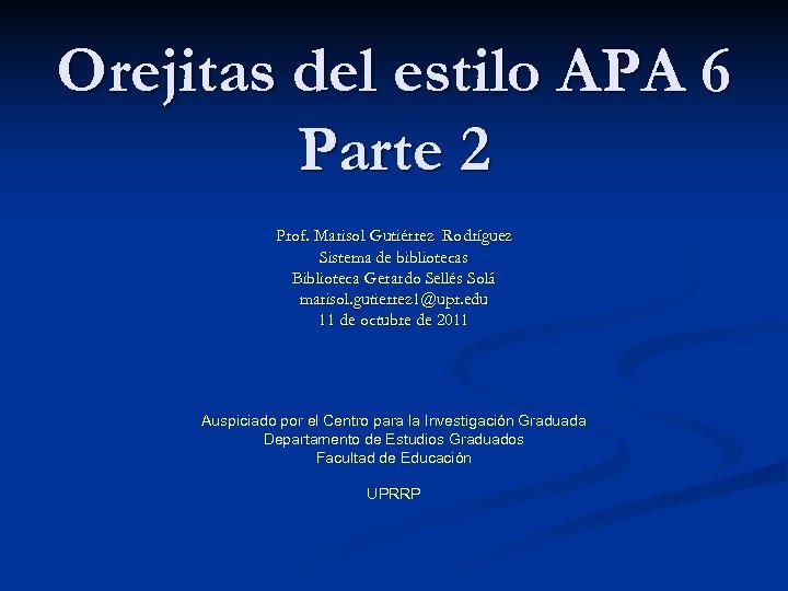 Orejitas del estilo APA 6 Parte 2 Prof. Marisol Gutiérrez Rodríguez Sistema de bibliotecas