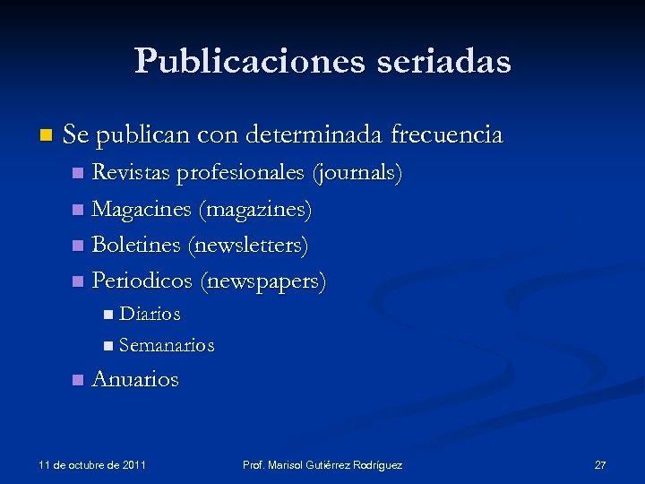 Publicaciones seriadas n Se publican con determinada frecuencia Revistas profesionales (journals) n Magacines (magazines)