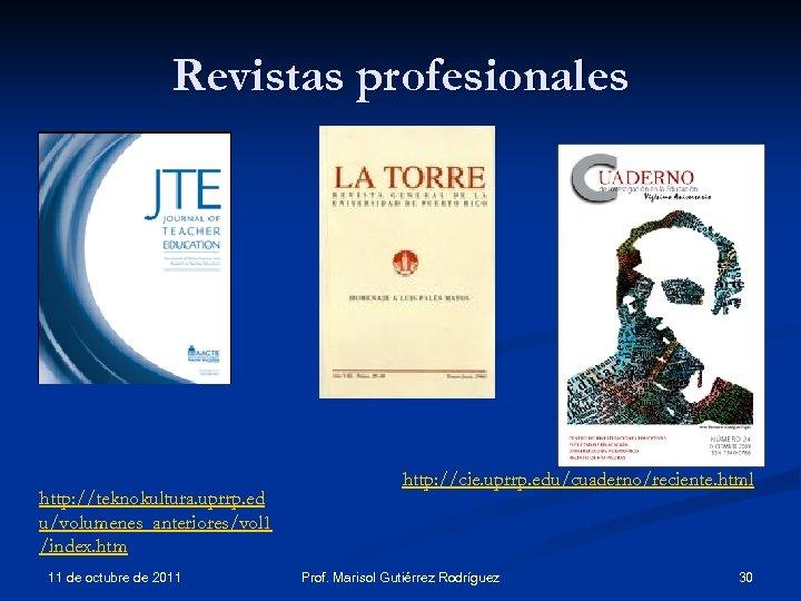 Revistas profesionales http: //teknokultura. uprrp. ed u/volumenes_anteriores/vol 1 /index. htm 11 de octubre de
