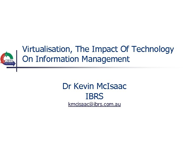 Virtualisation, The Impact Of Technology On Information Management Dr Kevin Mc. Isaac IBRS kmcisaac@ibrs.