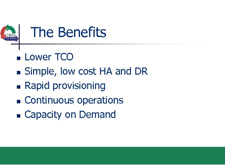 The Benefits n n n Lower TCO Simple, low cost HA and DR Rapid