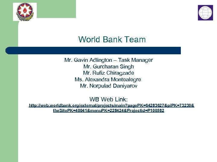 World Bank Team Mr. Gavin Adlington – Task Manager Mr. Gurcharan Singh Mr. Rufiz