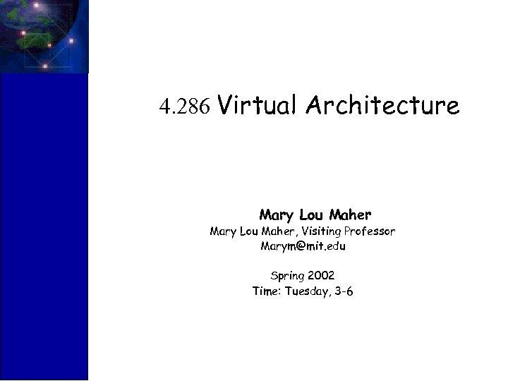 4. 286 Virtual Architecture Mary Lou Maher, Visiting Professor Marym@mit. edu Spring 2002 Time: