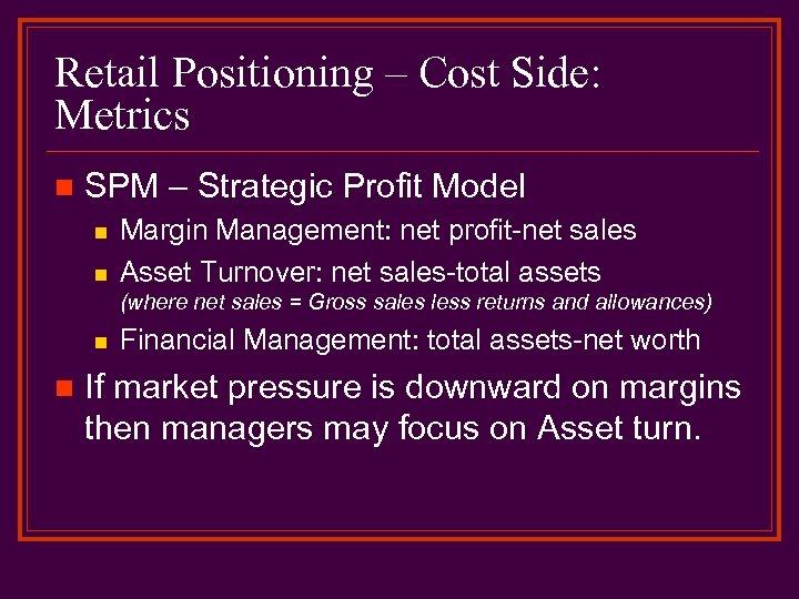 Retail Positioning – Cost Side: Metrics n SPM – Strategic Profit Model n n