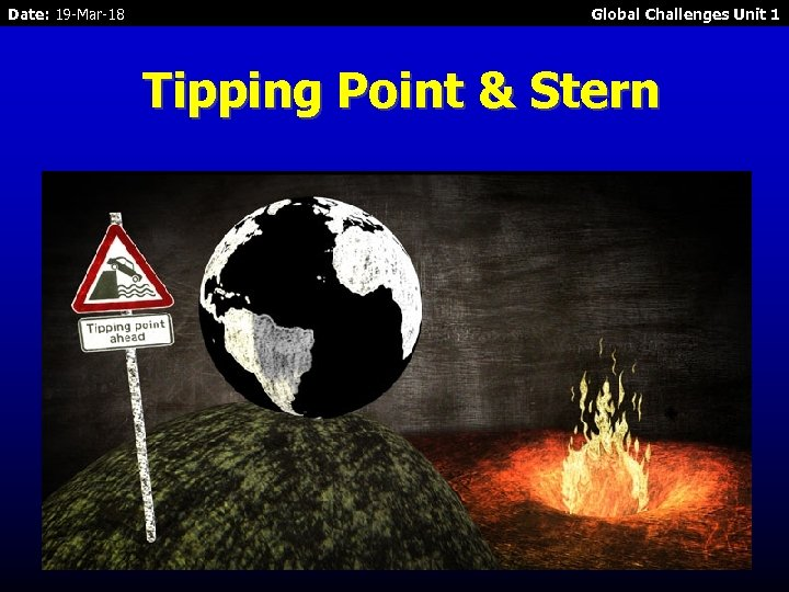 Date: 19 -Mar-18 Global Challenges Unit 1 Tipping Point & Stern