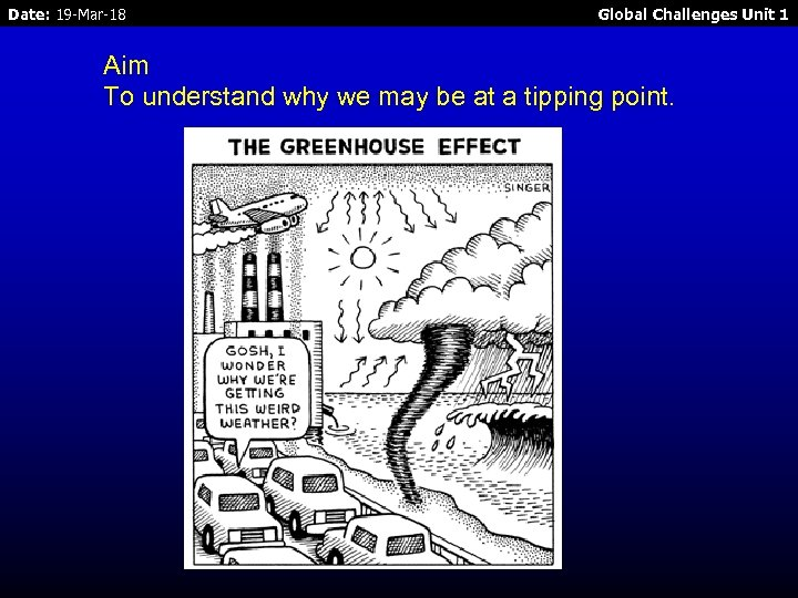 Date: 19 -Mar-18 Global Challenges Unit 1 Aim To understand why we may be