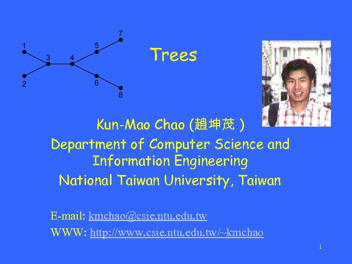 Trees Kun-Mao Chao (趙坤茂 ) Department of Computer Science and Information Engineering National Taiwan