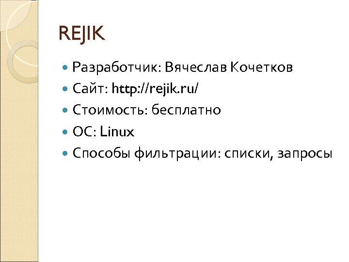 REJIK Разработчик: Вячеслав Кочетков Сайт: http: //rejik. ru/ Стоимость: бесплатно ОС: Linux Способы фильтрации: