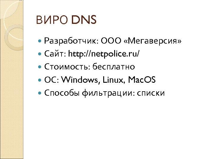 ВИРО DNS Разработчик: ООО «Мегаверсия» Сайт: http: //netpolice. ru/ Стоимость: бесплатно ОС: Windows, Linux,