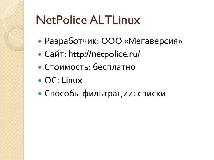 Net. Police ALTLinux Разработчик: ООО «Мегаверсия» Сайт: http: //netpolice. ru/ Стоимость: бесплатно ОС: Linux