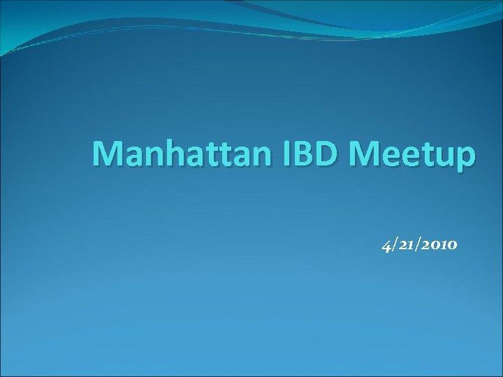 Manhattan IBD Meetup 4/21/2010