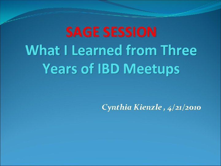 SAGE SESSION What I Learned from Three Years of IBD Meetups Cynthia Kienzle ,