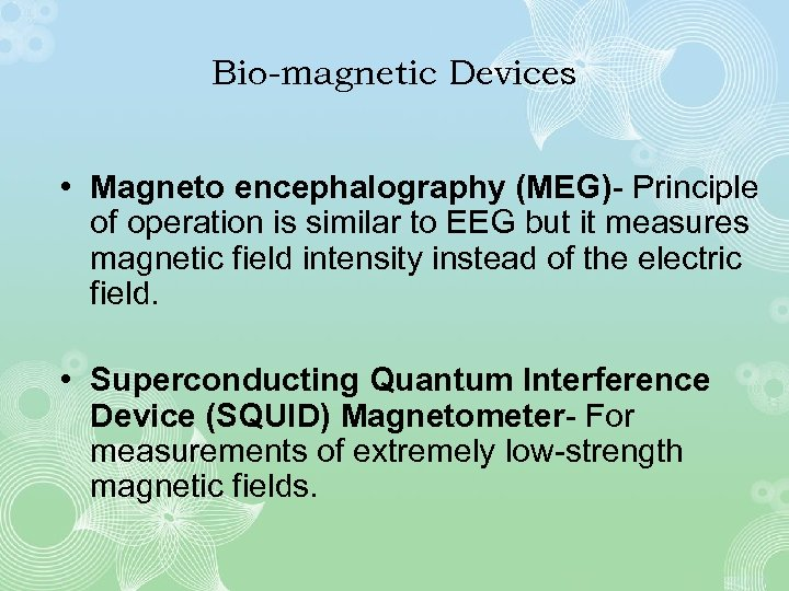 Bio-magnetic Devices • Magneto encephalography (MEG)- Principle of operation is similar to EEG but