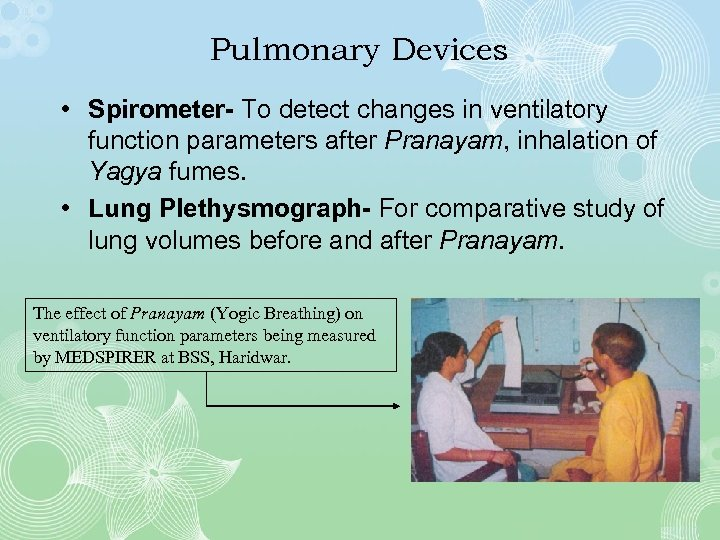 Pulmonary Devices • Spirometer- To detect changes in ventilatory function parameters after Pranayam, inhalation