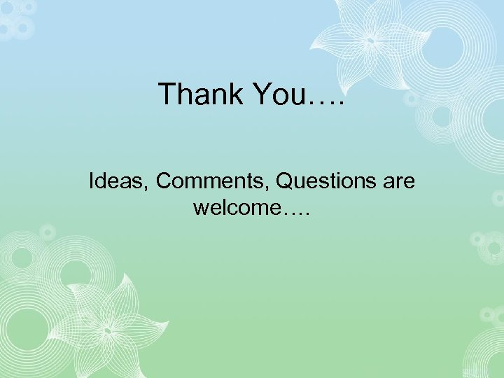 Thank You…. Ideas, Comments, Questions are welcome….