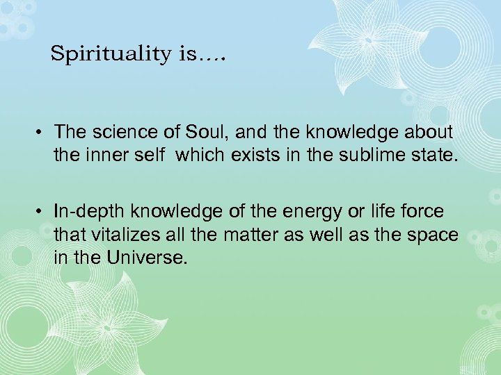 Spirituality is…. • The science of Soul, and the knowledge about the inner self
