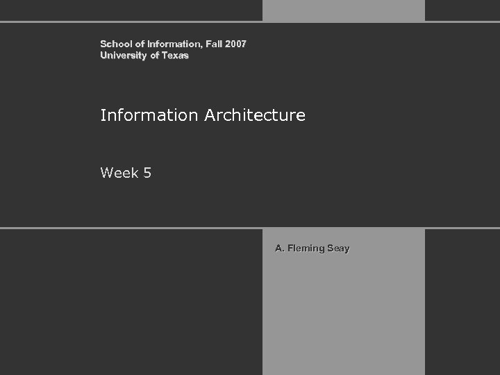School of Information, Fall 2007 University of Texas Information Architecture Week 5 A. Fleming