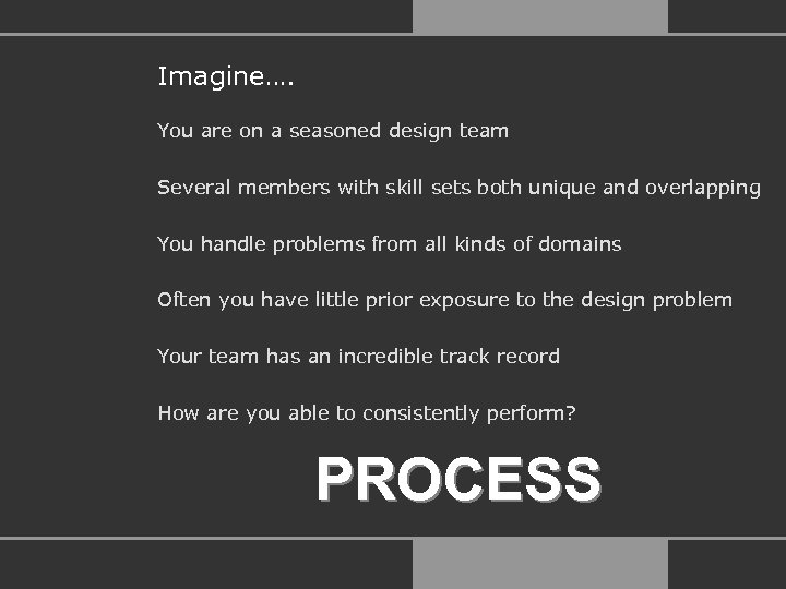Imagine…. You are on a seasoned design team Several members with skill sets both