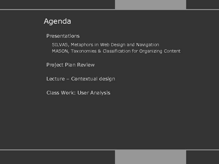 Agenda Presentations SILVAS, Metaphors in Web Design and Navigation MASON, Taxonomies & Classification for