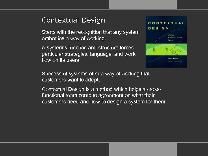 Contextual Design Starts with the recognition that any system embodies a way of working.