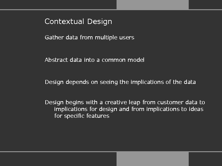 Contextual Design Gather data from multiple users Abstract data into a common model Design