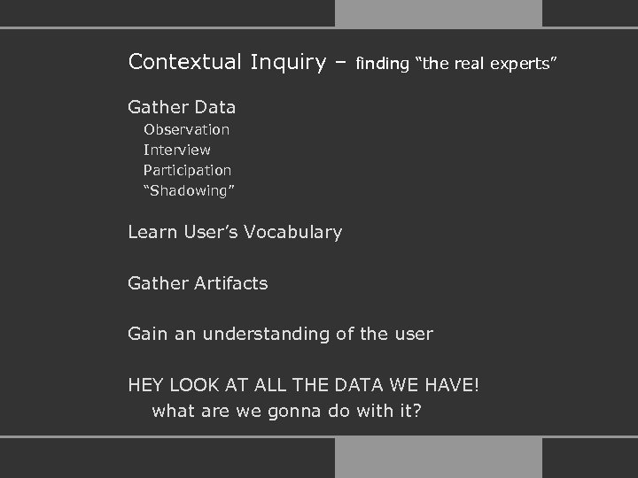 "Contextual Inquiry – finding ""the real experts"" Gather Data Observation Interview Participation ""Shadowing"" Learn"