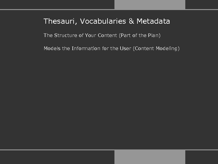 Thesauri, Vocabularies & Metadata The Structure of Your Content (Part of the Plan) Models