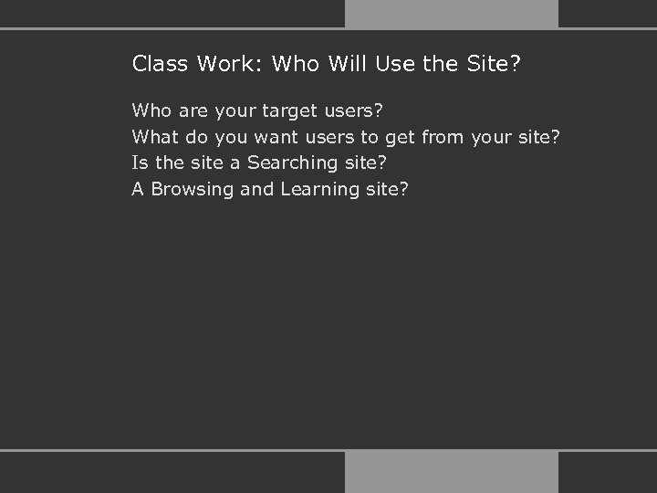 Class Work: Who Will Use the Site? Who are your target users? What do