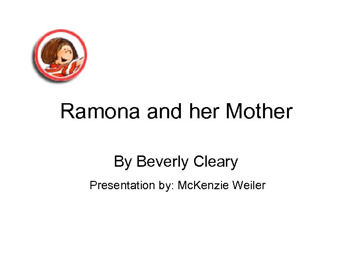Ramona and her Mother By Beverly Cleary Presentation by: Mc. Kenzie Weiler